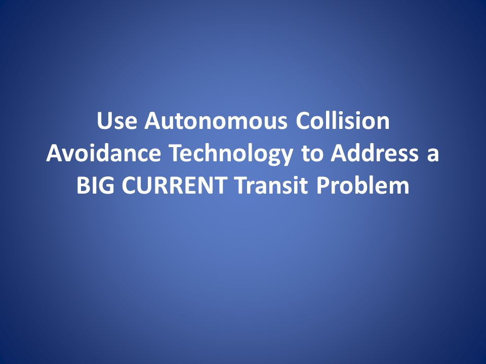 Use Autonomous Collision Avoidance Technology to Address a BIG CURRENT Transit Problem