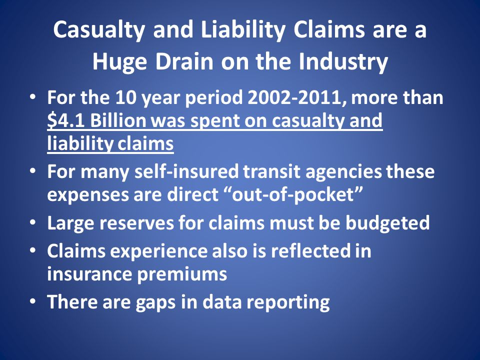 Casualty and Liability Claims are a Huge Drain on the Industry For the 10 year period 2002-2011, more than $4.1 Billion was spent on casualty and liability claims For many self-insured transit agencies these expenses are direct out-of-pocket Large reserves for claims must be budgeted Claims experience also is reflected in insurance premiums There are gaps in data reporting