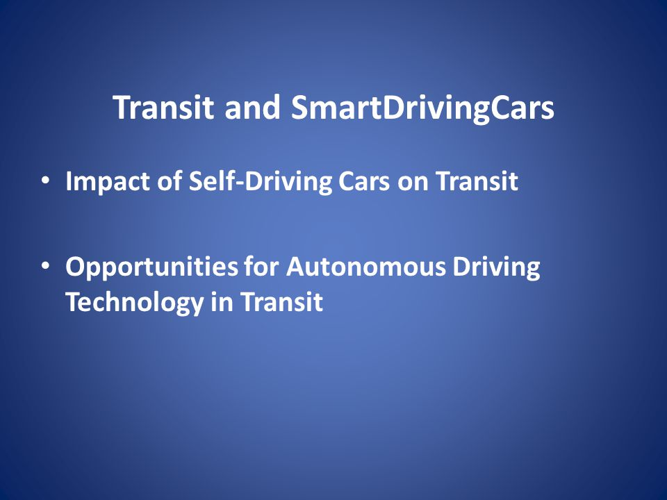 Transit and SmartDrivingCars Impact of Self-Driving Cars on Transit Opportunities for Autonomous Driving Technology in Transit
