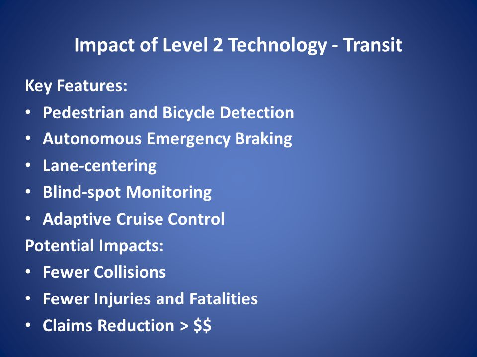 Impact of Level 2 Technology - Transit Key Features: Pedestrian and Bicycle Detection Autonomous Emergency Braking Lane-centering Blind-spot Monitoring Adaptive Cruise Control Potential Impacts: Fewer Collisions Fewer Injuries and Fatalities Claims Reduction > $$