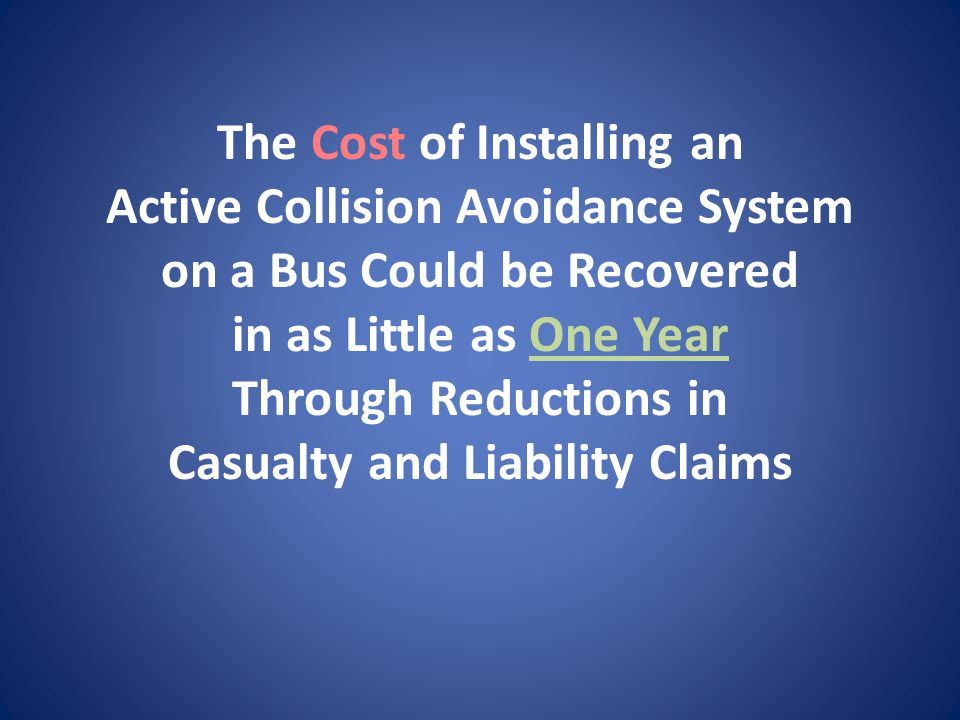The Cost of Installing an Active Collision Avoidance System on a Bus Could be Recovered in as Little as One Year Through Reductions in Casualty and Liability Claims