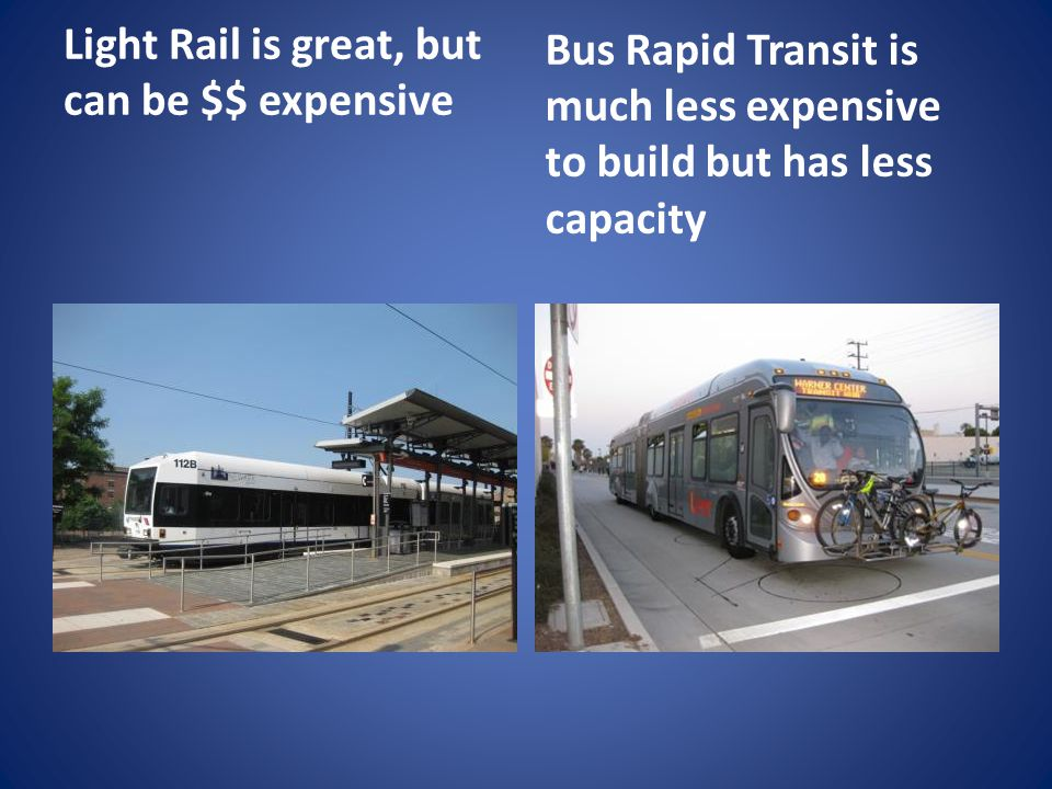 Light Rail is great, but can be $$ expensive Bus Rapid Transit is much less expensive to build but has less capacity
