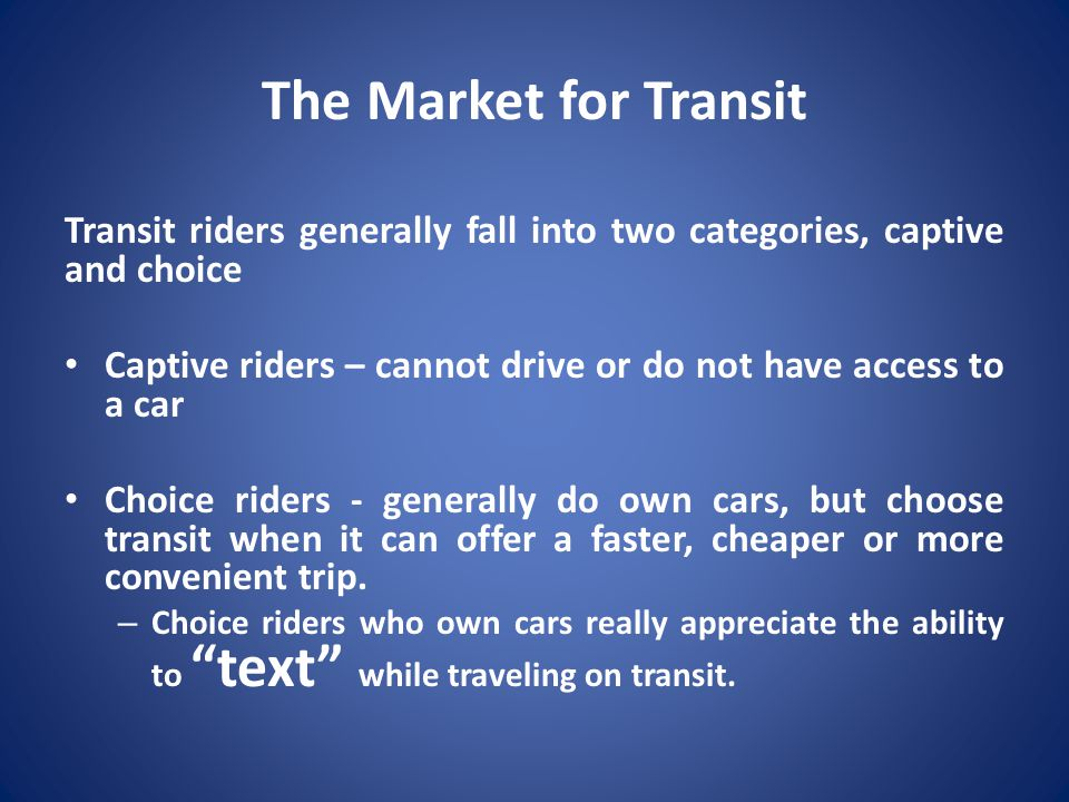 The Market for Transit Transit riders generally fall into two categories, captive and choice Captive riders – cannot drive or do not have access to a car Choice riders - generally do own cars, but choose transit when it can offer a faster, cheaper or more convenient trip.