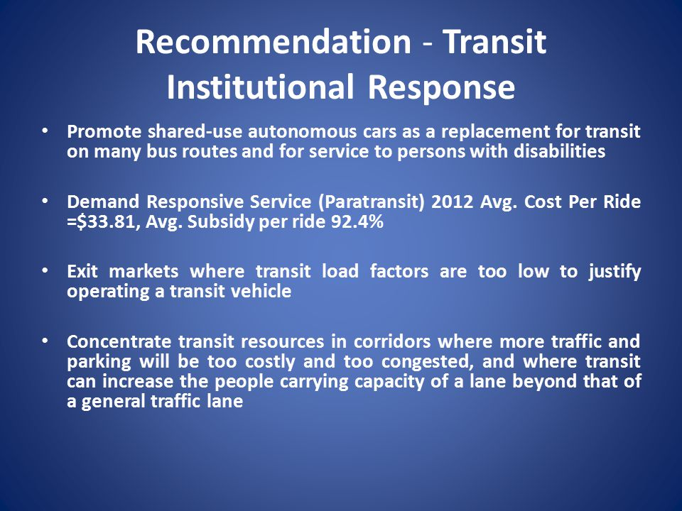 Recommendation - Transit Institutional Response Promote shared-use autonomous cars as a replacement for transit on many bus routes and for service to persons with disabilities Demand Responsive Service (Paratransit) 2012 Avg.
