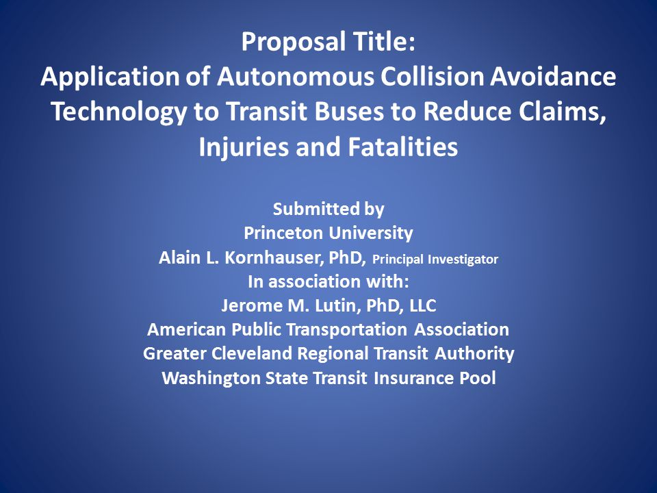 Proposal Title: Application of Autonomous Collision Avoidance Technology to Transit Buses to Reduce Claims, Injuries and Fatalities Submitted by Princeton University Alain L.