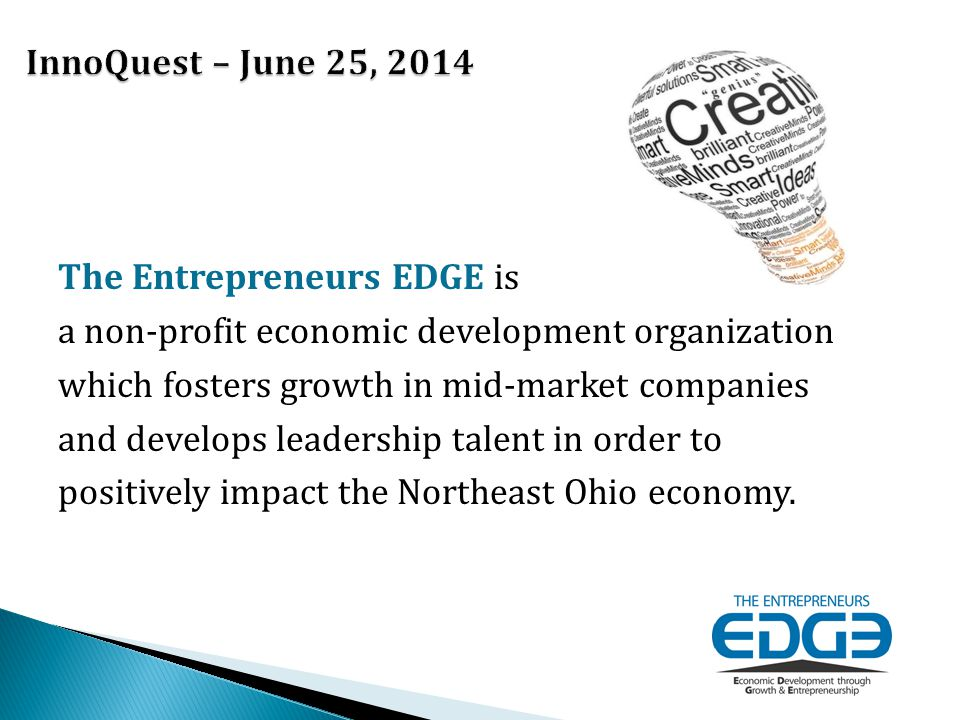 The Entrepreneurs EDGE is a non-profit economic development organization which fosters growth in mid-market companies and develops leadership talent in order to positively impact the Northeast Ohio economy.