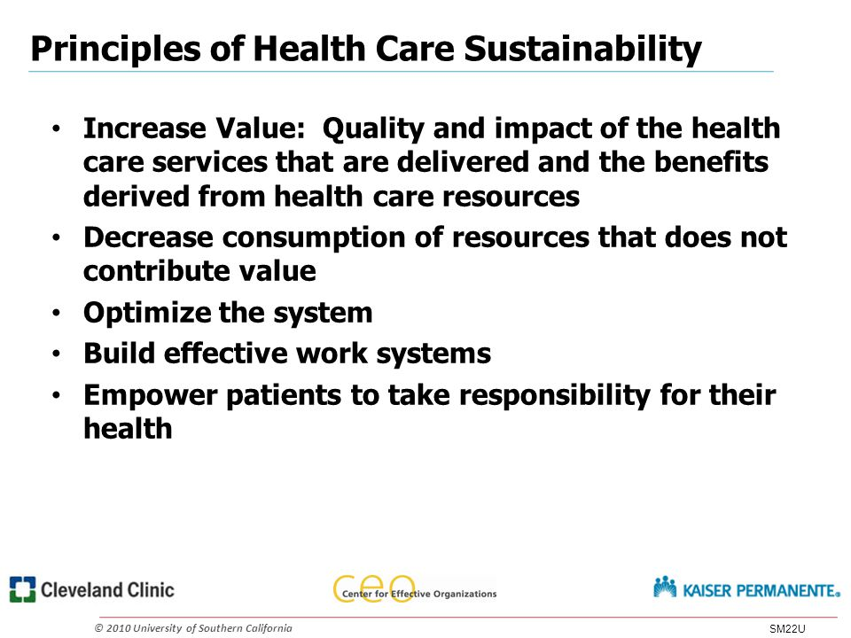 © 2010 University of Southern California Principles of Health Care Sustainability Increase Value: Quality and impact of the health care services that are delivered and the benefits derived from health care resources Decrease consumption of resources that does not contribute value Optimize the system Build effective work systems Empower patients to take responsibility for their health SM22U