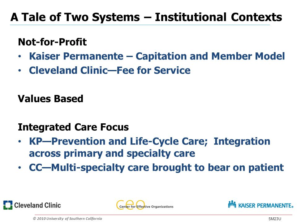 © 2010 University of Southern California A Tale of Two Systems – Institutional Contexts Not-for-Profit Kaiser Permanente – Capitation and Member Model Cleveland Clinic—Fee for Service Values Based Integrated Care Focus KP—Prevention and Life-Cycle Care; Integration across primary and specialty care CC—Multi-specialty care brought to bear on patient SM23U