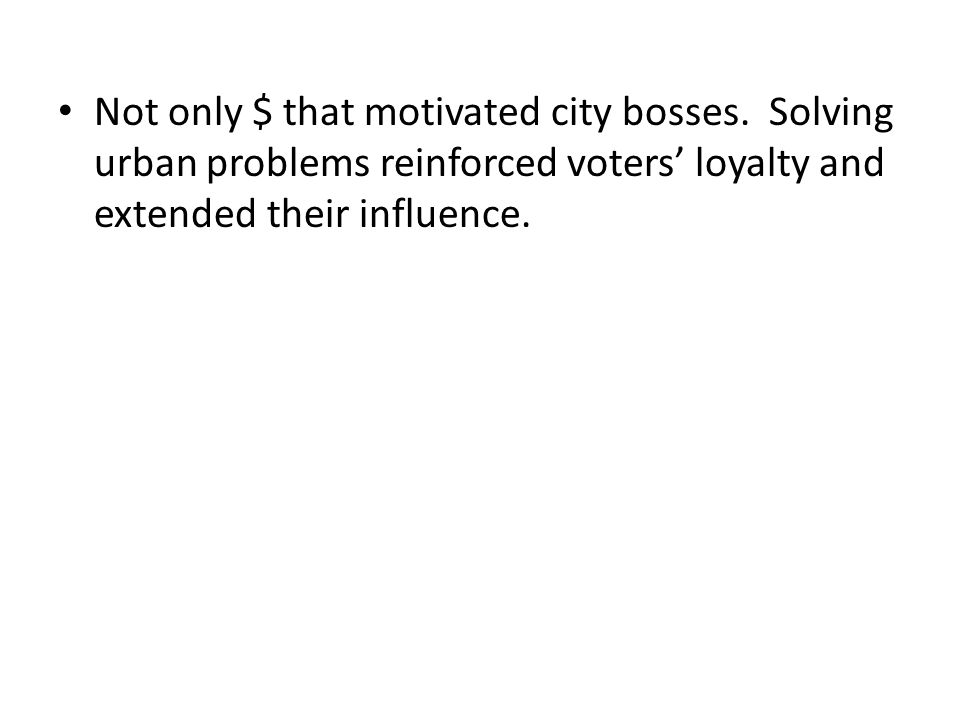 Not only $ that motivated city bosses. Solving urban problems reinforced voters' loyalty and extended their influence.