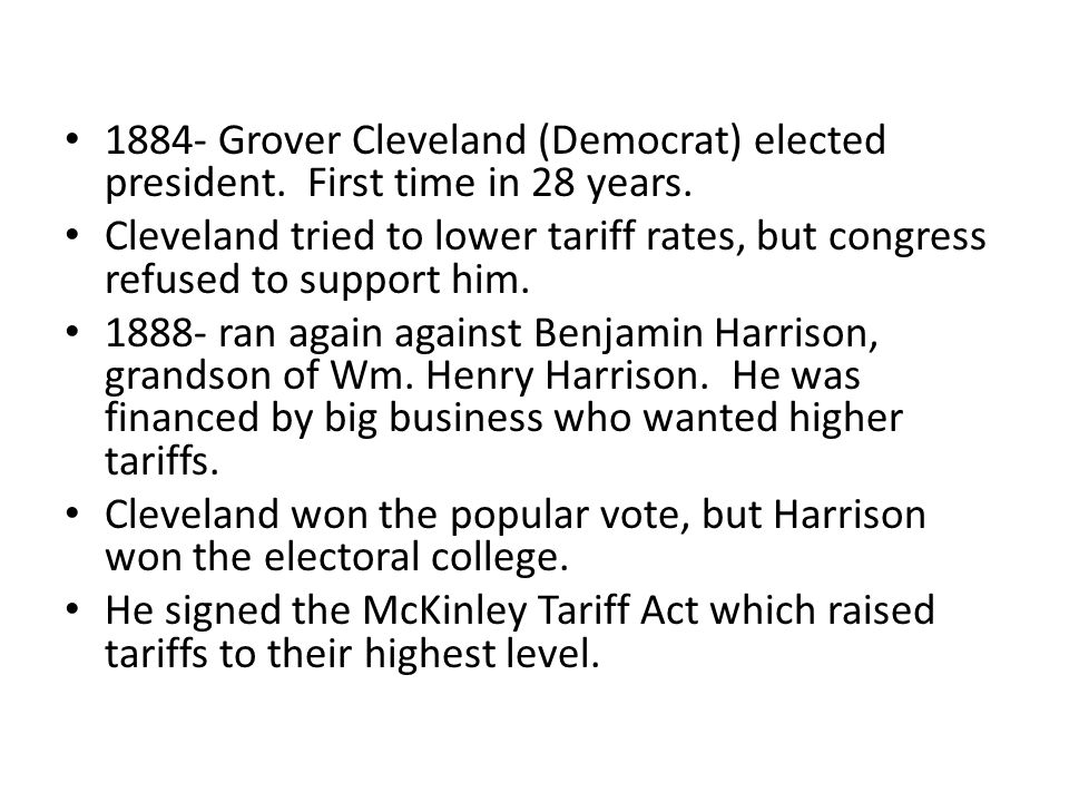 1884- Grover Cleveland (Democrat) elected president. First time in 28 years. Cleveland tried to lower tariff rates, but congress refused to support hi