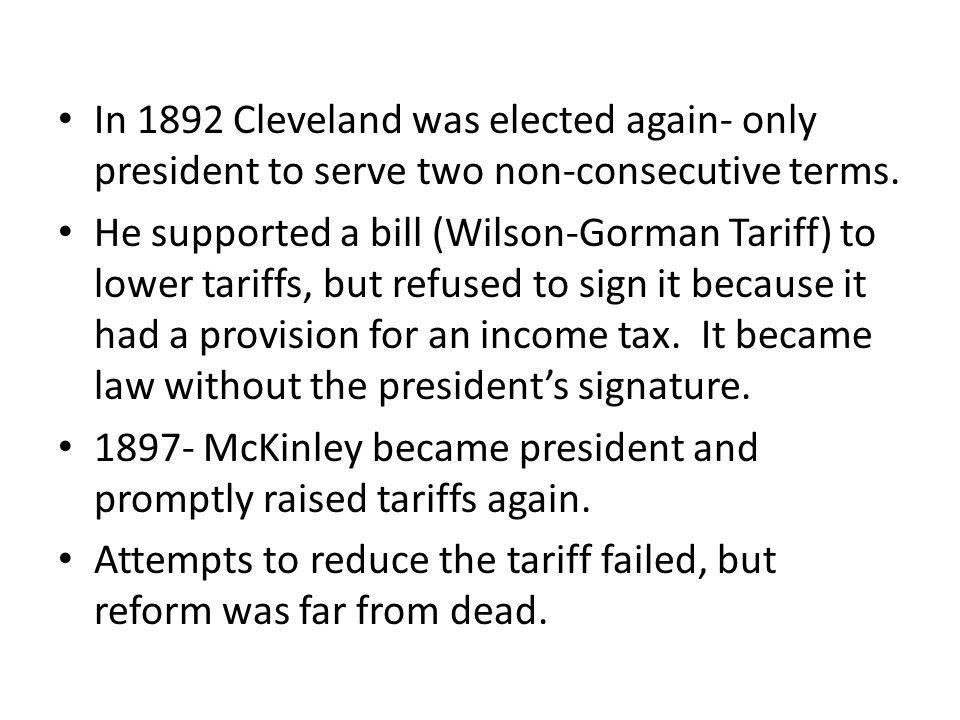 In 1892 Cleveland was elected again- only president to serve two non-consecutive terms. He supported a bill (Wilson-Gorman Tariff) to lower tariffs, b