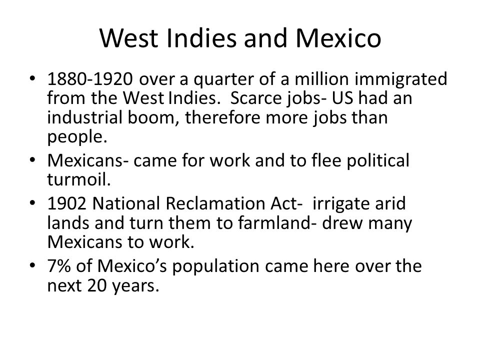 West Indies and Mexico 1880-1920 over a quarter of a million immigrated from the West Indies. Scarce jobs- US had an industrial boom, therefore more j