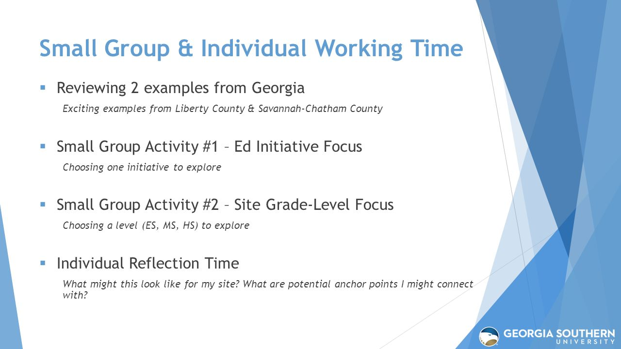 Small Group & Individual Working Time  Reviewing 2 examples from Georgia Exciting examples from Liberty County & Savannah-Chatham County  Small Group Activity #1 – Ed Initiative Focus Choosing one initiative to explore  Small Group Activity #2 – Site Grade-Level Focus Choosing a level (ES, MS, HS) to explore  Individual Reflection Time What might this look like for my site.