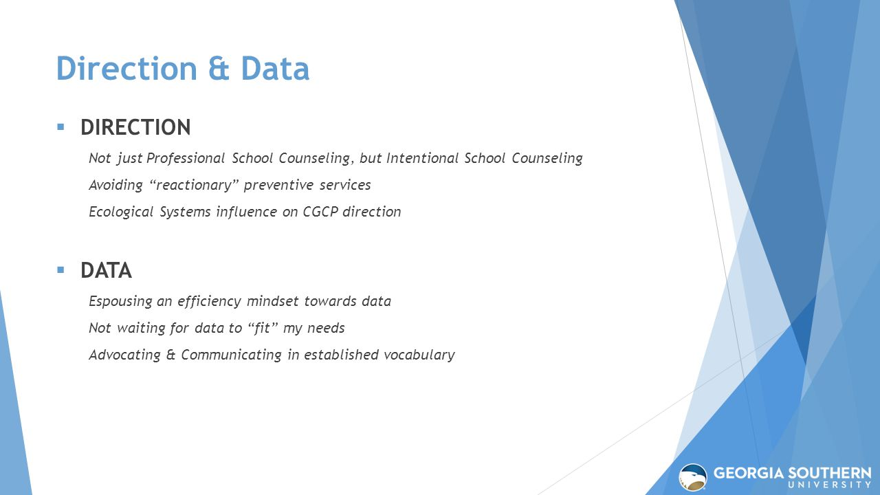 Direction & Data  DIRECTION Not just Professional School Counseling, but Intentional School Counseling Avoiding reactionary preventive services Ecological Systems influence on CGCP direction  DATA Espousing an efficiency mindset towards data Not waiting for data to fit my needs Advocating & Communicating in established vocabulary