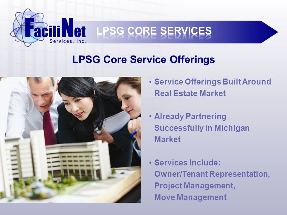 LPSG Core Service Offerings Service Offerings Built Around Real Estate Market Already Partnering Successfully in Michigan Market Services Include: Owner/Tenant Representation, Project Management, Move Management