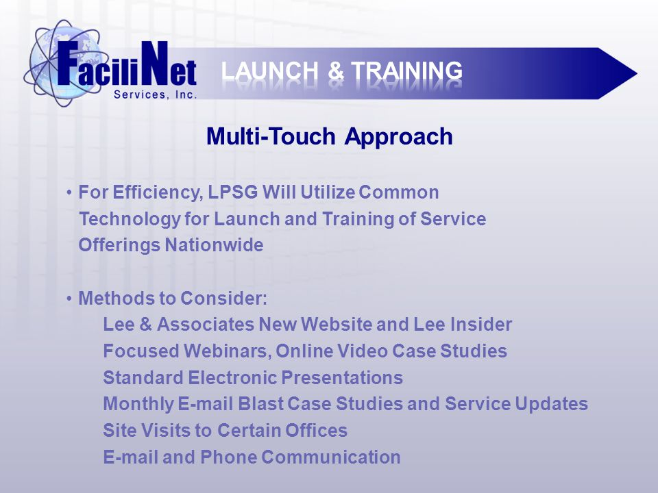 Multi-Touch Approach For Efficiency, LPSG Will Utilize Common Technology for Launch and Training of Service Offerings Nationwide Methods to Consider: Lee & Associates New Website and Lee Insider Focused Webinars, Online Video Case Studies Standard Electronic Presentations Monthly E-mail Blast Case Studies and Service Updates Site Visits to Certain Offices E-mail and Phone Communication