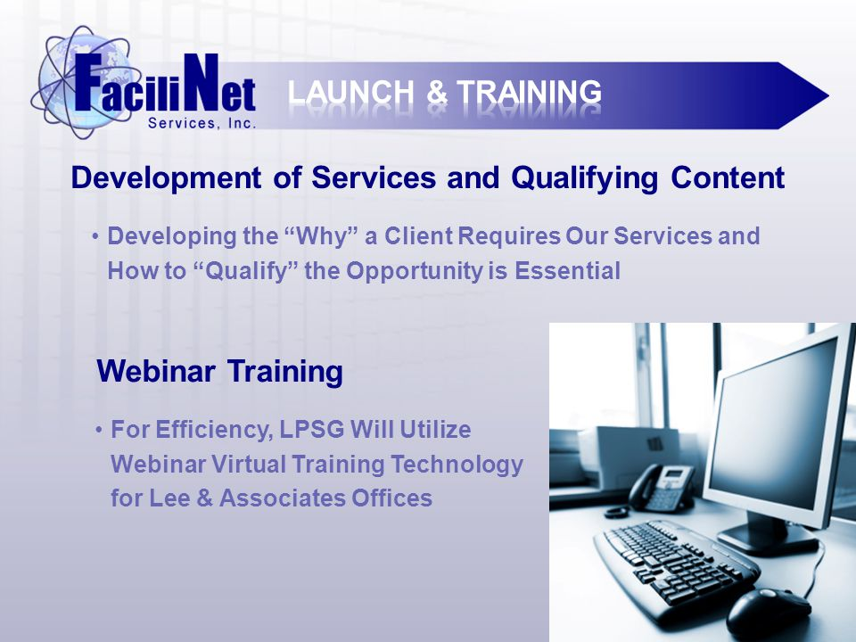 Development of Services and Qualifying Content Developing the Why a Client Requires Our Services and How to Qualify the Opportunity is Essential Webinar Training For Efficiency, LPSG Will Utilize Webinar Virtual Training Technology for Lee & Associates Offices