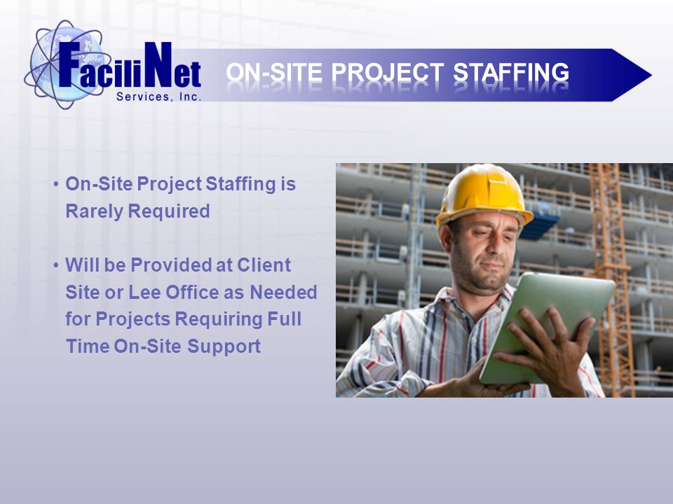 On-Site Project Staffing is Rarely Required Will be Provided at Client Site or Lee Office as Needed for Projects Requiring Full Time On-Site Support