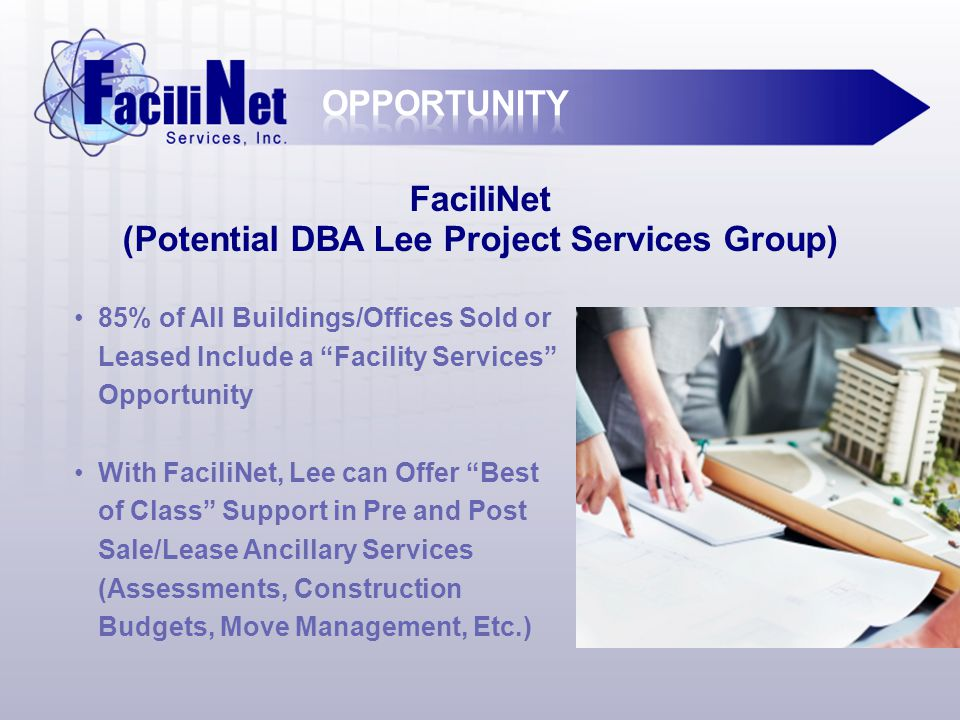 FaciliNet (Potential DBA Lee Project Services Group) 85% of All Buildings/Offices Sold or Leased Include a Facility Services Opportunity With FaciliNet, Lee can Offer Best of Class Support in Pre and Post Sale/Lease Ancillary Services (Assessments, Construction Budgets, Move Management, Etc.)