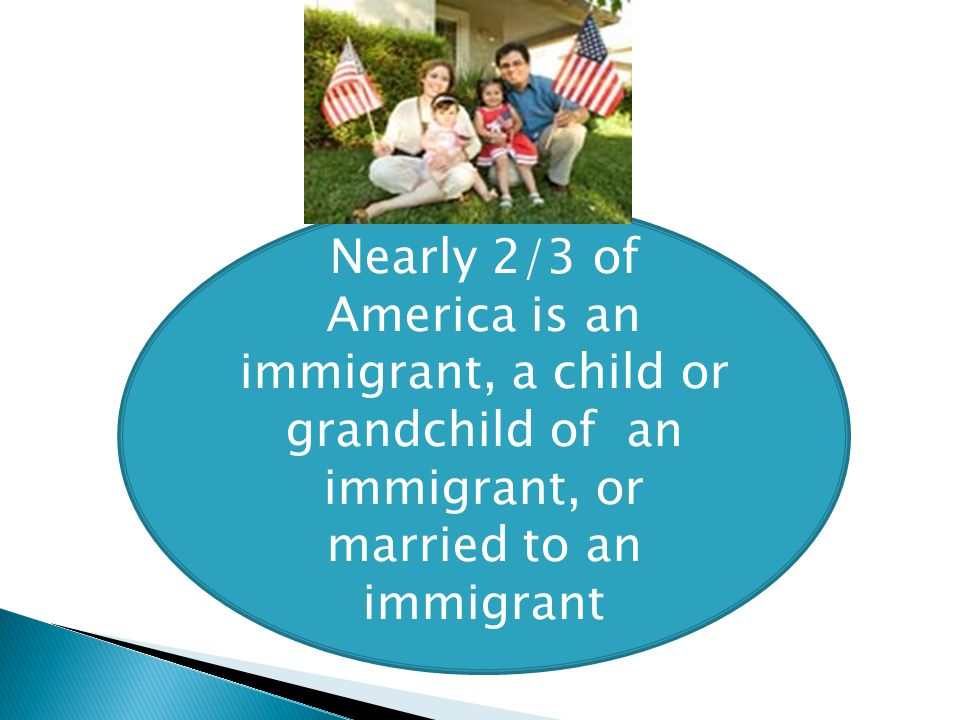 Nearly 2/3 of America is an immigrant, a child or grandchild of an immigrant, or married to an immigrant