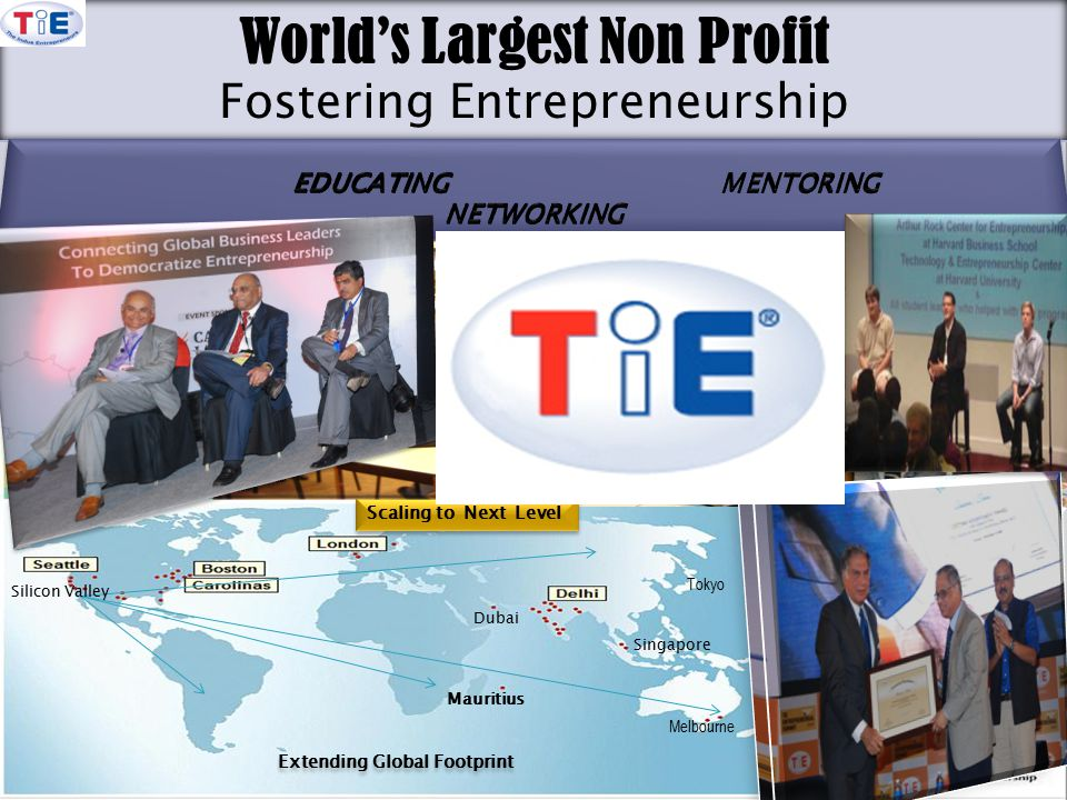 TiE Global 2903 Bunker Hill Lane, Suite 108, Santa Clara, CA 9505473 World's Largest Non Profit Fostering Entrepreneurship Tokyo Melbourne Extending Global Footprint October 12 2010 Kansas City October 12 2010 Kansas City Scaling to Next Level Mauritius Singapore Dubai Silicon Valley