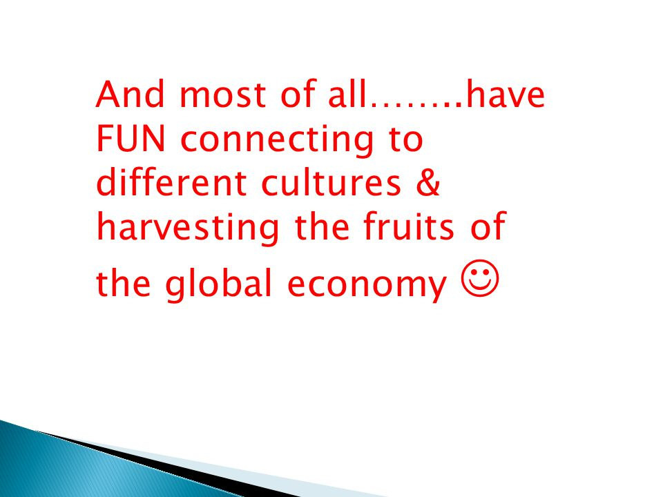 And most of all……..have FUN connecting to different cultures & harvesting the fruits of the global economy