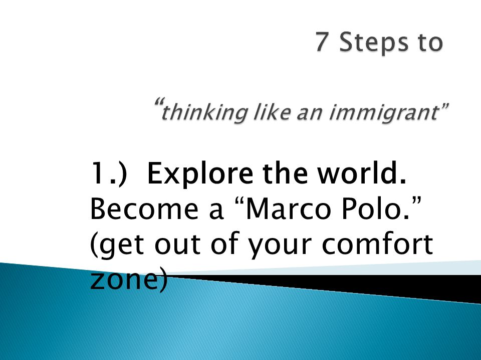 1.) Explore the world. Become a Marco Polo. (get out of your comfort zone)