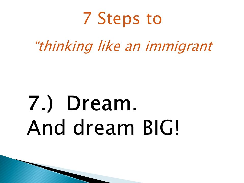 7.) Dream. And dream BIG! 7 Steps to thinking like an immigrant