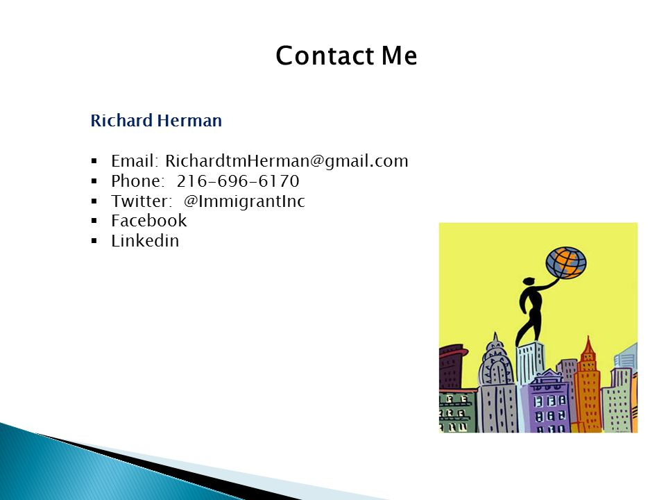 Contact Me Richard Herman  Email: RichardtmHerman@gmail.com  Phone: 216-696-6170  Twitter: @ImmigrantInc  Facebook  Linkedin