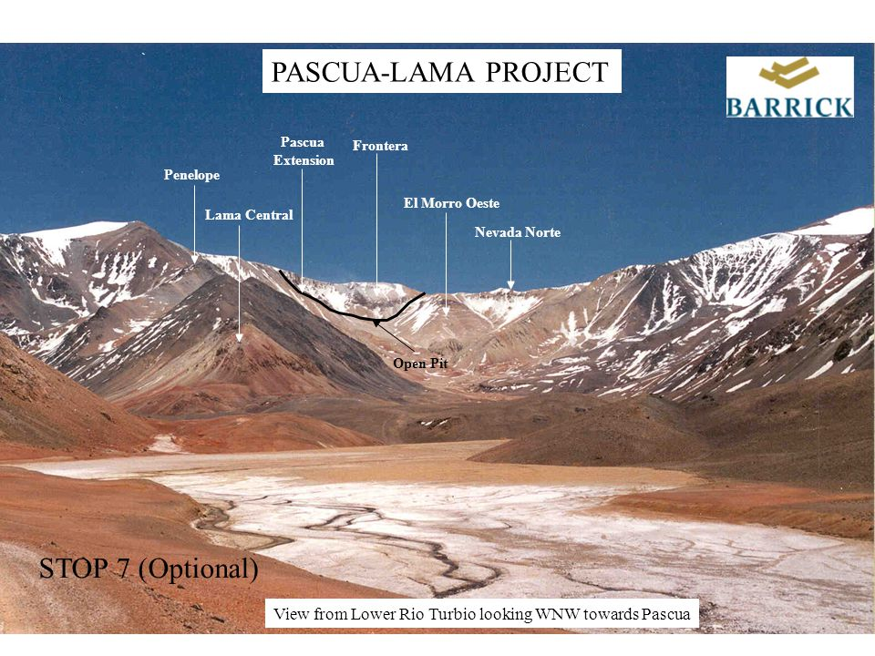 Lama Central El Morro Oeste Penelope Frontera Pascua Extension Nevada Norte Open Pit PASCUA-LAMA PROJECT View from Lower Rio Turbio looking WNW towards Pascua STOP 7 (Optional)