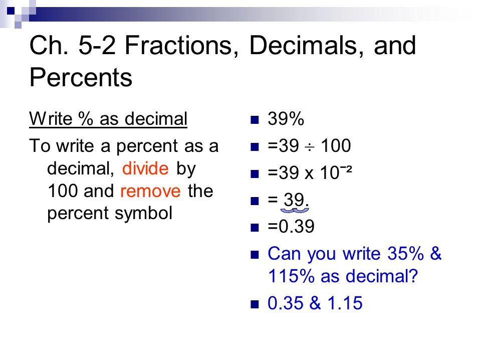 Ch. 5-2 Fractions, Decimals, and Percents Write % as decimal To write a percent as a decimal, divide by 100 and remove the percent symbol 39% =39  10