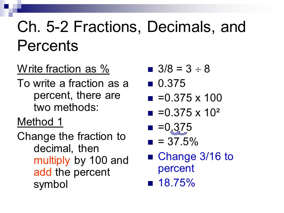Ch. 5-2 Fractions, Decimals, and Percents Write fraction as % To write a fraction as a percent, there are two methods: Method 1 Change the fraction to