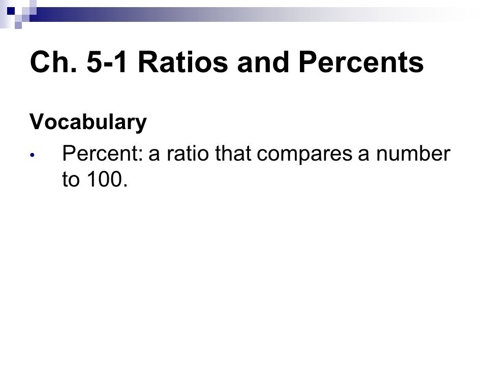 Ch. 5-1 Ratios and Percents Vocabulary Percent: a ratio that compares a number to 100.