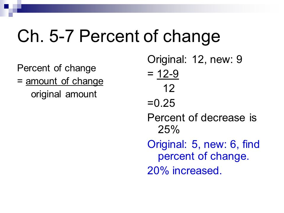 Ch. 5-7 Percent of change Percent of change = amount of change original amount Original: 12, new: 9 = 12-9 12 =0.25 Percent of decrease is 25% Origina