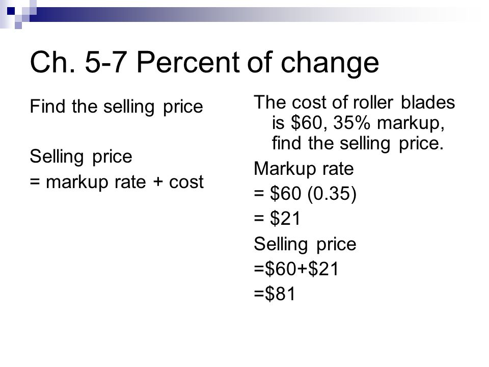 Ch. 5-7 Percent of change Find the selling price Selling price = markup rate + cost The cost of roller blades is $60, 35% markup, find the selling pri