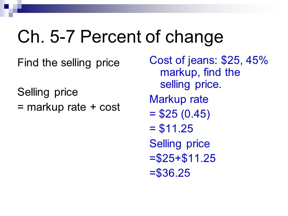 Ch. 5-7 Percent of change Find the selling price Selling price = markup rate + cost Cost of jeans: $25, 45% markup, find the selling price. Markup rat