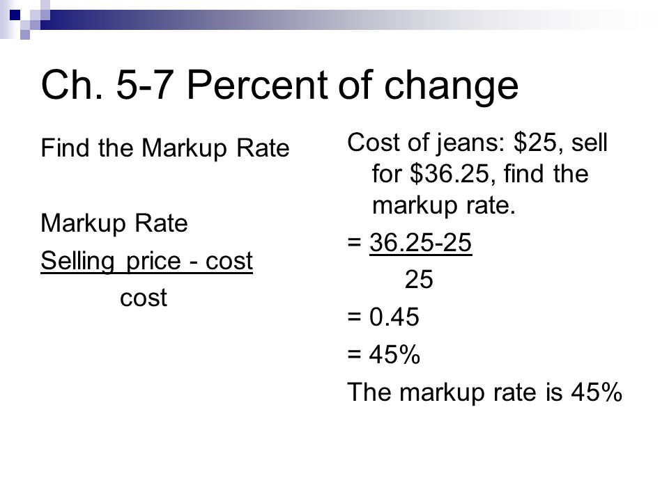 Ch. 5-7 Percent of change Find the Markup Rate Markup Rate Selling price - cost cost Cost of jeans: $25, sell for $36.25, find the markup rate. = 36.2