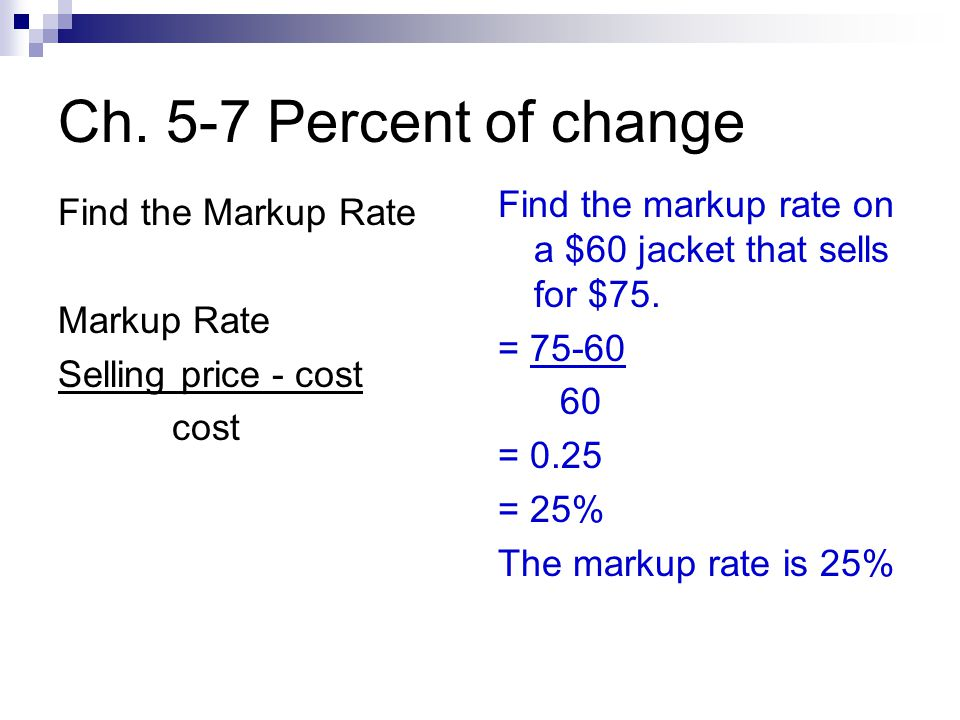 Ch. 5-7 Percent of change Find the Markup Rate Markup Rate Selling price - cost cost Find the markup rate on a $60 jacket that sells for $75. = 75-60