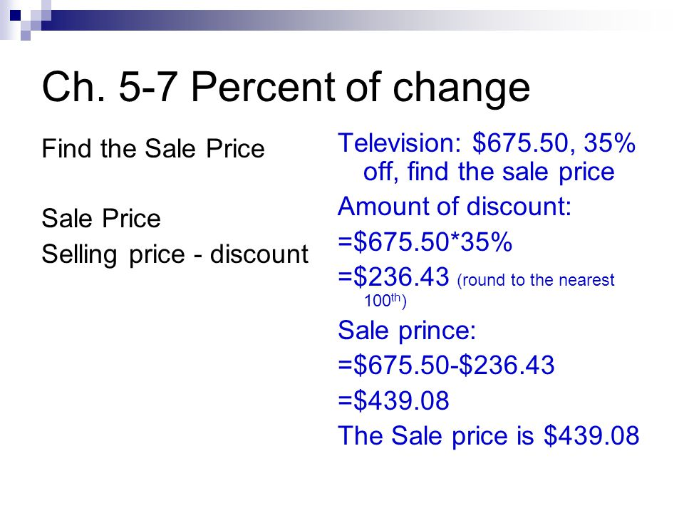 Ch. 5-7 Percent of change Find the Sale Price Sale Price Selling price - discount Television: $675.50, 35% off, find the sale price Amount of discount