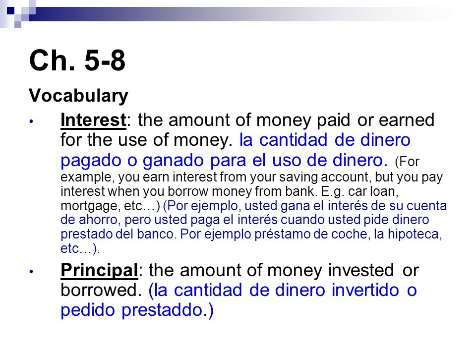 Ch. 5-8 Vocabulary Interest: the amount of money paid or earned for the use of money.