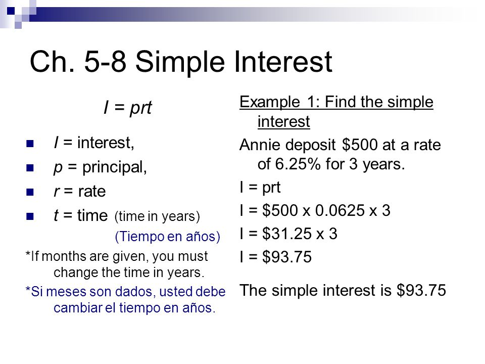 Ch. 5-8 Simple Interest I = prt I = interest, p = principal, r = rate t = time (time in years) (Tiempo en años) *If months are given, you must change