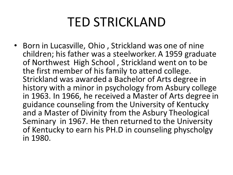 TED STRICKLAND Born in Lucasville, Ohio, Strickland was one of nine children; his father was a steelworker.