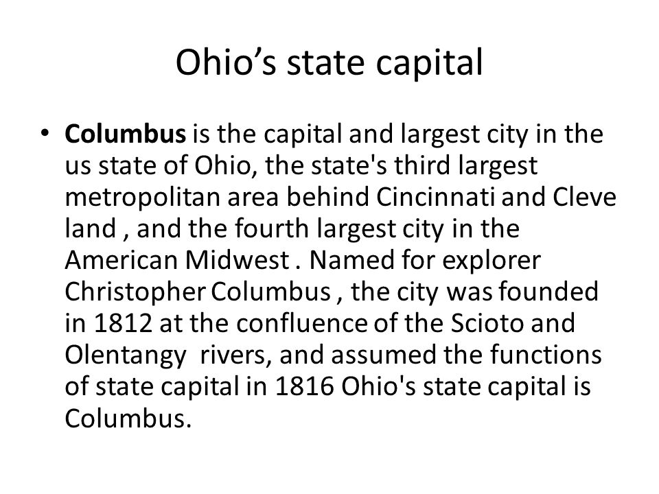 Ohio's state capital Columbus is the capital and largest city in the us state of Ohio, the state s third largest metropolitan area behind Cincinnati and Cleve land, and the fourth largest city in the American Midwest.