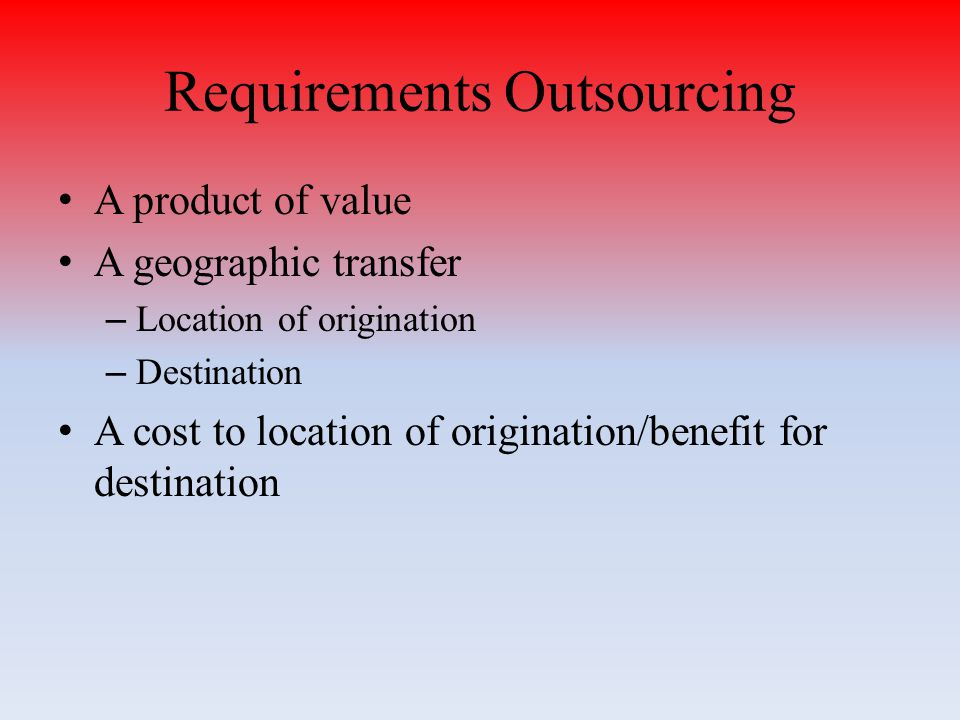 Requirements Outsourcing A product of value A geographic transfer – Location of origination – Destination A cost to location of origination/benefit for destination