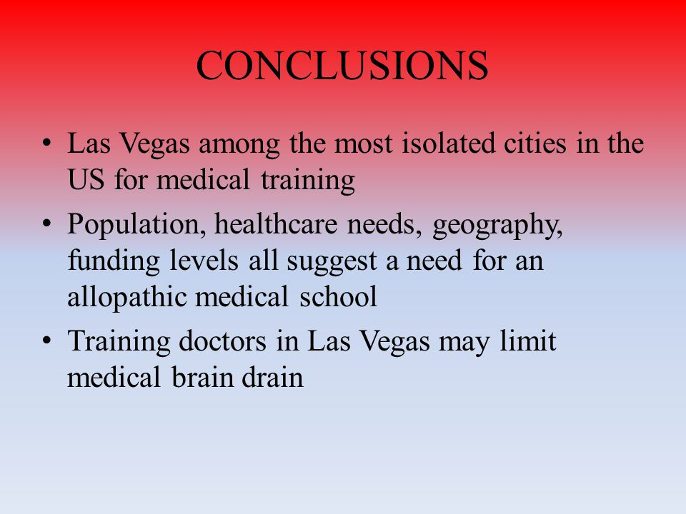 CONCLUSIONS Las Vegas among the most isolated cities in the US for medical training Population, healthcare needs, geography, funding levels all suggest a need for an allopathic medical school Training doctors in Las Vegas may limit medical brain drain