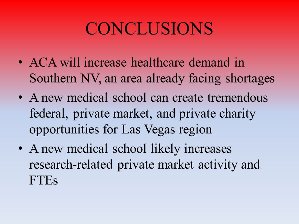CONCLUSIONS ACA will increase healthcare demand in Southern NV, an area already facing shortages A new medical school can create tremendous federal, private market, and private charity opportunities for Las Vegas region A new medical school likely increases research-related private market activity and FTEs