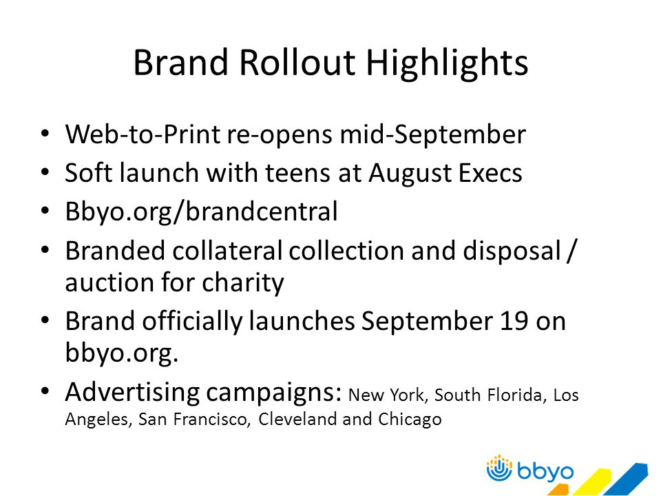 Brand Rollout Highlights Web-to-Print re-opens mid-September Soft launch with teens at August Execs Bbyo.org/brandcentral Branded collateral collection and disposal / auction for charity Brand officially launches September 19 on bbyo.org.