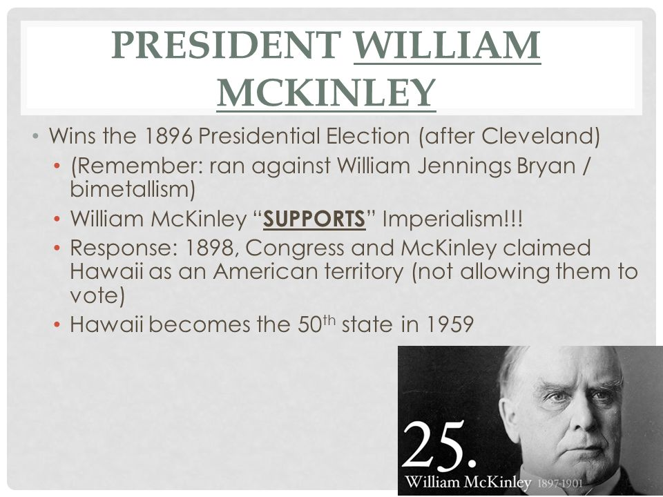 PRESIDENT WILLIAM MCKINLEY Wins the 1896 Presidential Election (after Cleveland) (Remember: ran against William Jennings Bryan / bimetallism) William McKinley SUPPORTS Imperialism!!.