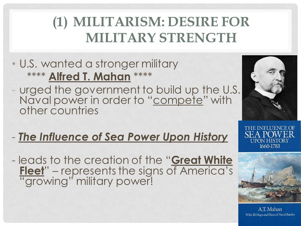 (1)MILITARISM: DESIRE FOR MILITARY STRENGTH U.S. wanted a stronger military **** Alfred T.