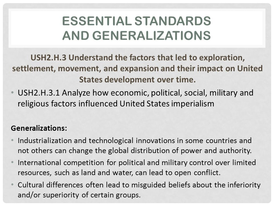 ESSENTIAL STANDARDS AND GENERALIZATIONS USH2.H.3 Understand the factors that led to exploration, settlement, movement, and expansion and their impact on United States development over time.